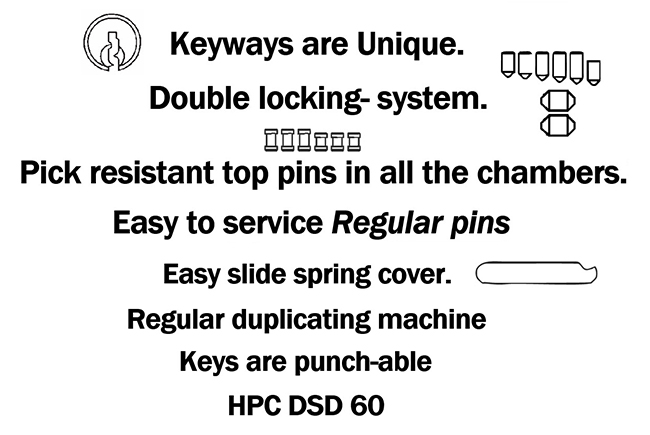 Keyways are unique, double locking system, pick resistant top pins in all the chambers, easy to service regular pins, easy slide spring cover, regular duplicating machine, keys are punch-able, HPC DSD 60